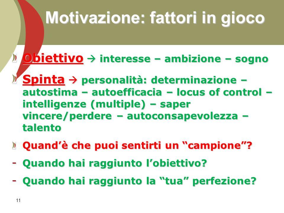 Motivazione: fattori in gioco Obiettivo interesse – ambizione – sogno Spinta personalità: determinazione – autostima – autoefficacia – locus of contro