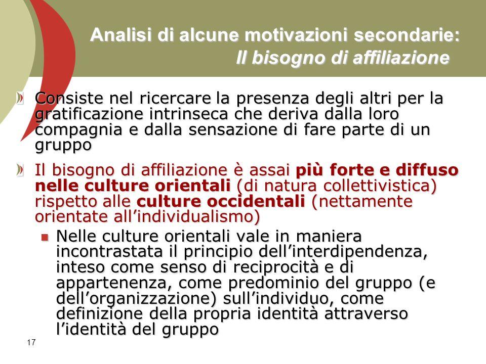 17 Analisi di alcune motivazioni secondarie: Il bisogno di affiliazione Consiste nel ricercare la presenza degli altri per la gratificazione intrinsec