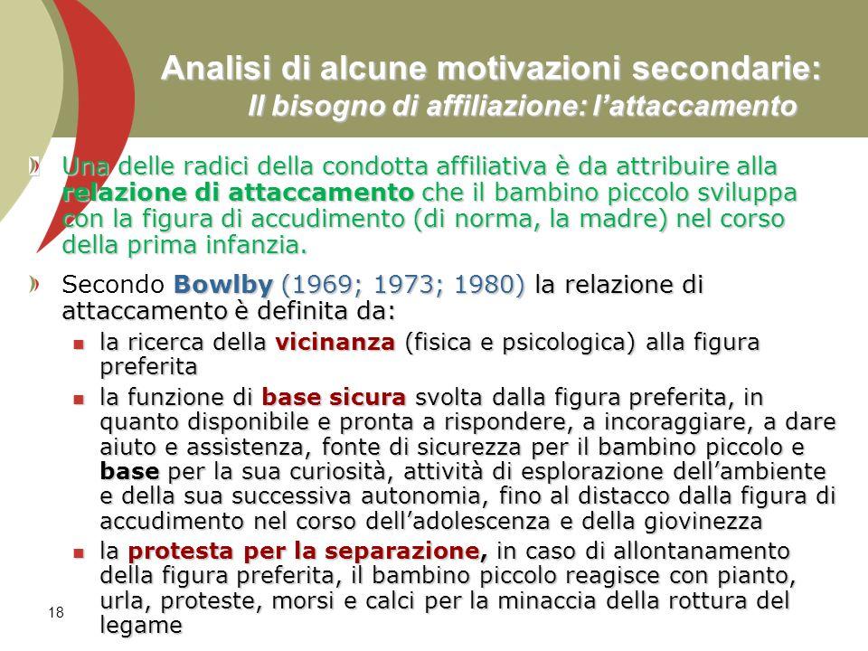 18 Analisi di alcune motivazioni secondarie: Il bisogno di affiliazione: lattaccamento Una delle radici della condotta affiliativa è da attribuire all