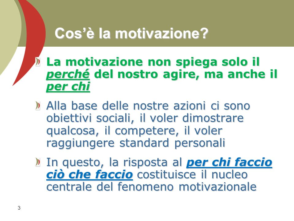 3 Cosè la motivazione? La motivazione non spiega solo il perché del nostro agire, ma anche il per chi Alla base delle nostre azioni ci sono obiettivi