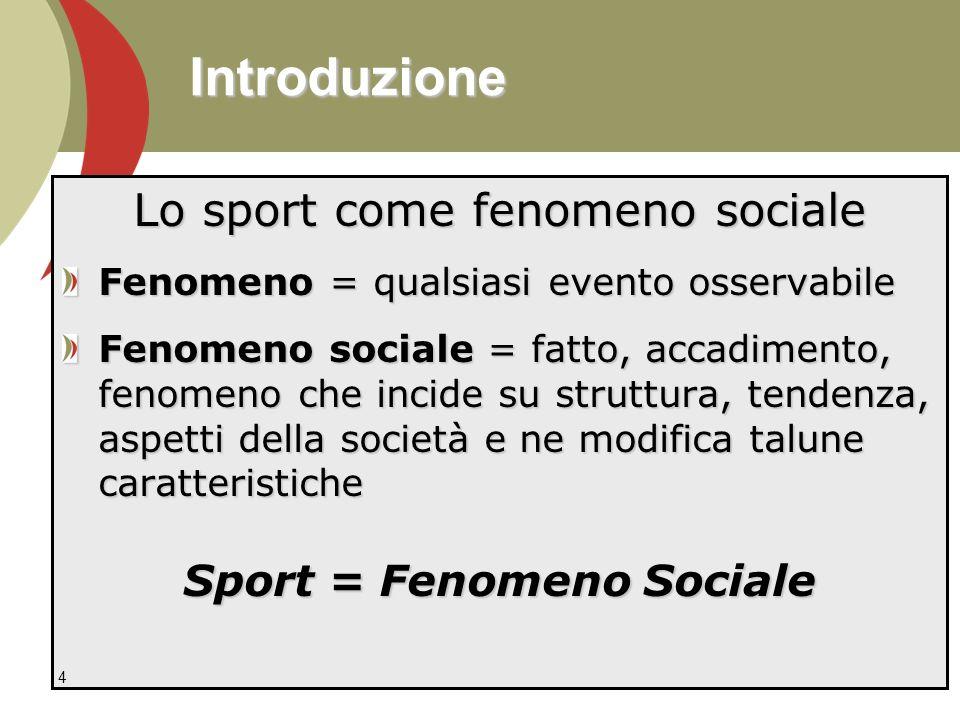 Introduzione Lo sport come fenomeno sociale Fenomeno = qualsiasi evento osservabile Fenomeno sociale = fatto, accadimento, fenomeno che incide su struttura, tendenza, aspetti della società e ne modifica talune caratteristiche Sport = Fenomeno Sociale 4