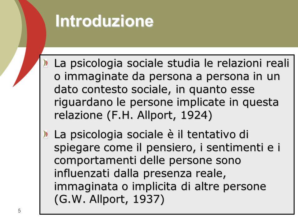 5 Introduzione La psicologia sociale studia le relazioni reali o immaginate da persona a persona in un dato contesto sociale, in quanto esse riguardano le persone implicate in questa relazione (F.H.