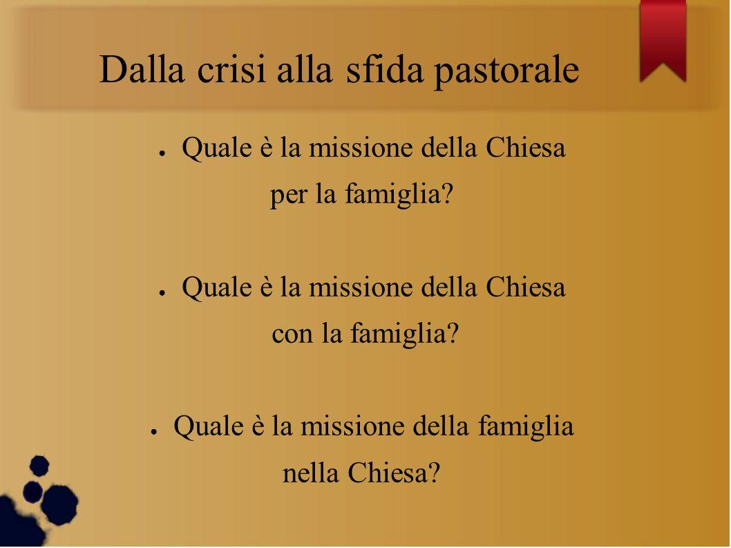 Dalla crisi alla sfida pastorale Quale è la missione della Chiesa per la famiglia.