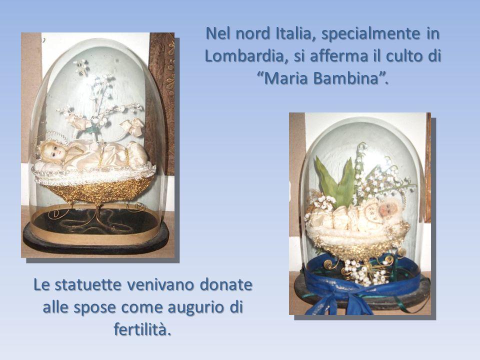 Nel nord Italia, specialmente in Lombardia, si afferma il culto di Maria Bambina. Le statuette venivano donate alle spose come augurio di fertilità.