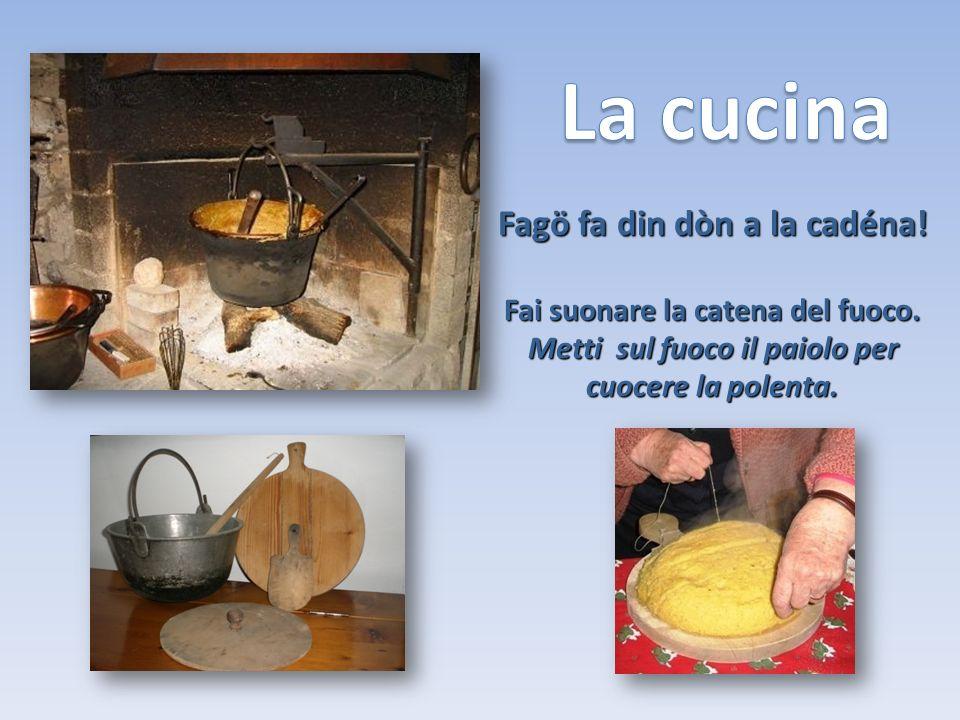 Fagö fa din dòn a la cadéna! Fai suonare la catena del fuoco. Metti sul fuoco il paiolo per cuocere la polenta.