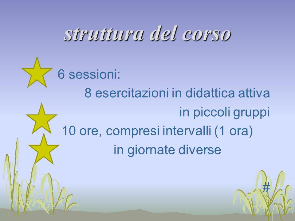 struttura del corso 6 sessioni: 8 esercitazioni in didattica attiva in piccoli gruppi 10 ore, compresi intervalli (1 ora) in giornate diverse #
