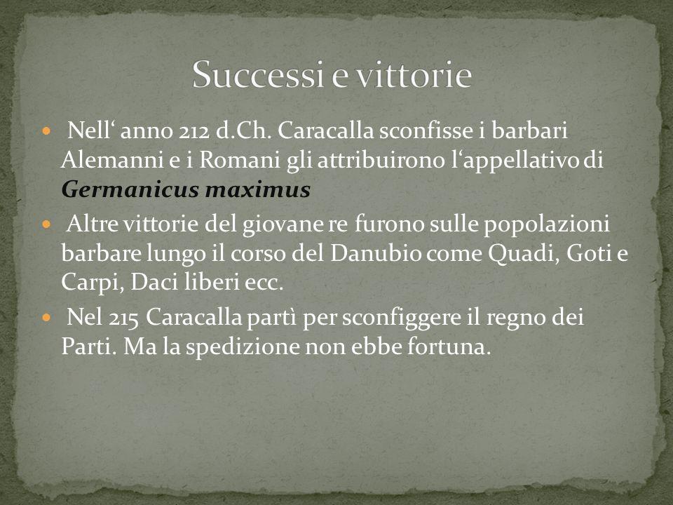 Nell anno 212 d.Ch. Caracalla sconfisse i barbari Alemanni e i Romani gli attribuirono lappellativo di Germanicus maximus Altre vittorie del giovane r