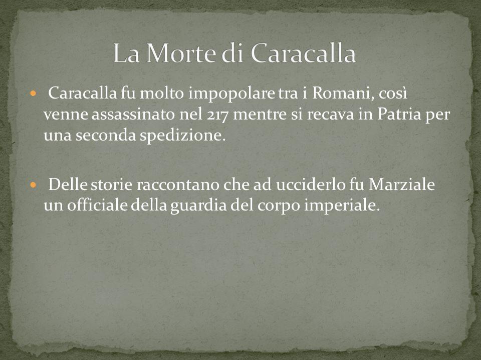 Caracalla fu molto impopolare tra i Romani, così venne assassinato nel 217 mentre si recava in Patria per una seconda spedizione. Delle storie raccont