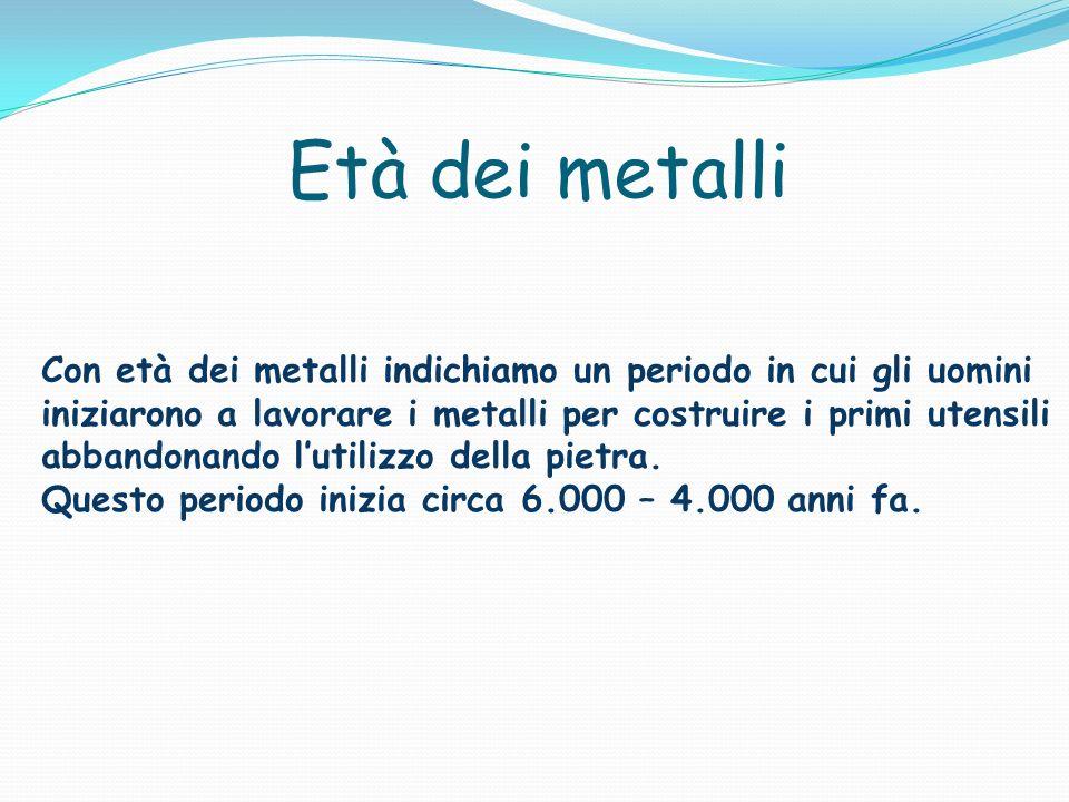 Età dei metalli Con età dei metalli indichiamo un periodo in cui gli uomini iniziarono a lavorare i metalli per costruire i primi utensili abbandonando lutilizzo della pietra.