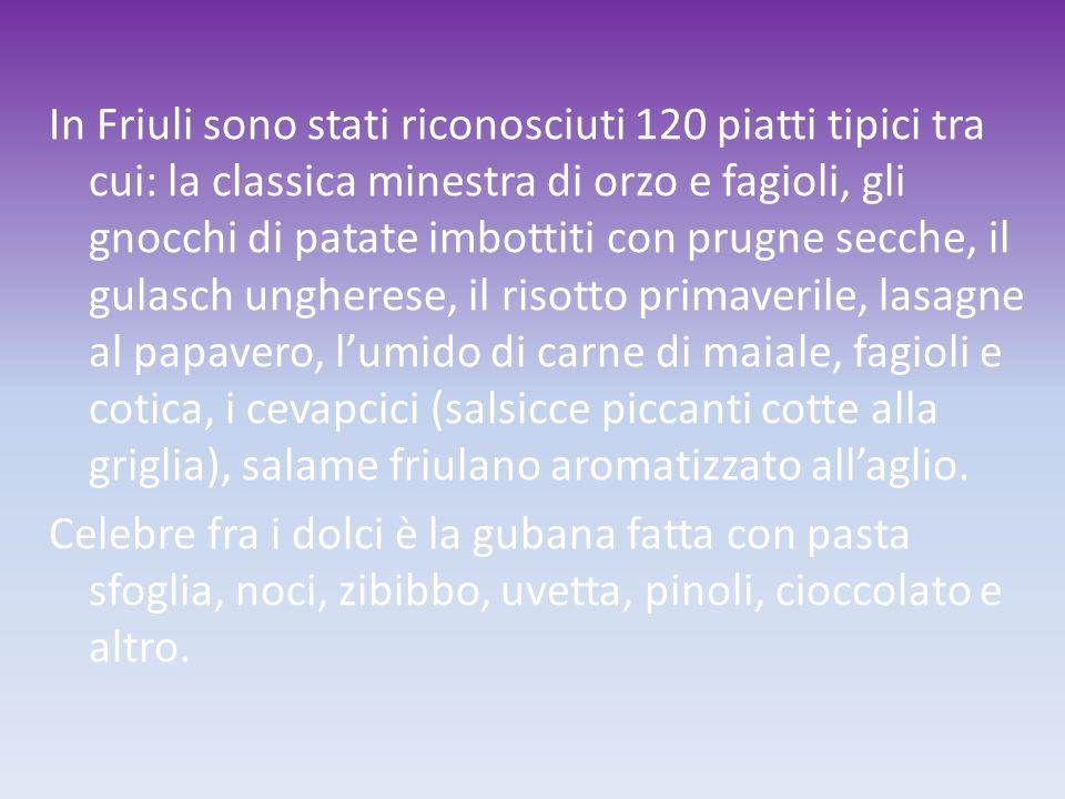 In Friuli sono stati riconosciuti 120 piatti tipici tra cui: la classica minestra di orzo e fagioli, gli gnocchi di patate imbottiti con prugne secche