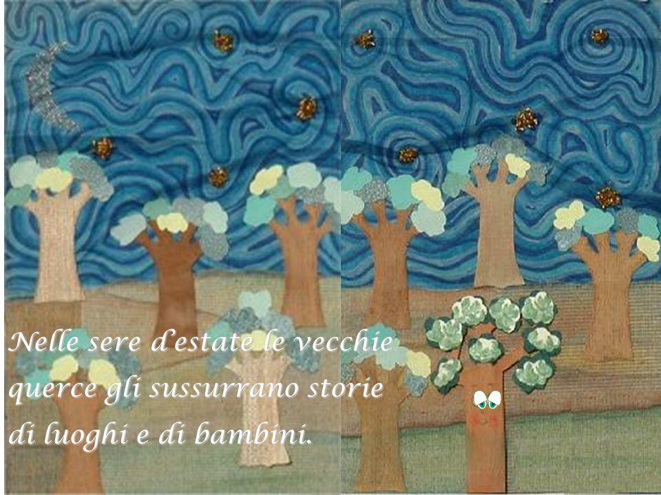 Nelle sere destate le vecchie querce gli sussurrano storie di luoghi e di bambini.