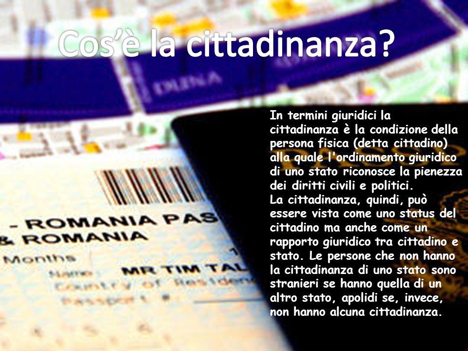 In termini giuridici la cittadinanza è la condizione della persona fisica (detta cittadino) alla quale l ordinamento giuridico di uno stato riconosce la pienezza dei diritti civili e politici.