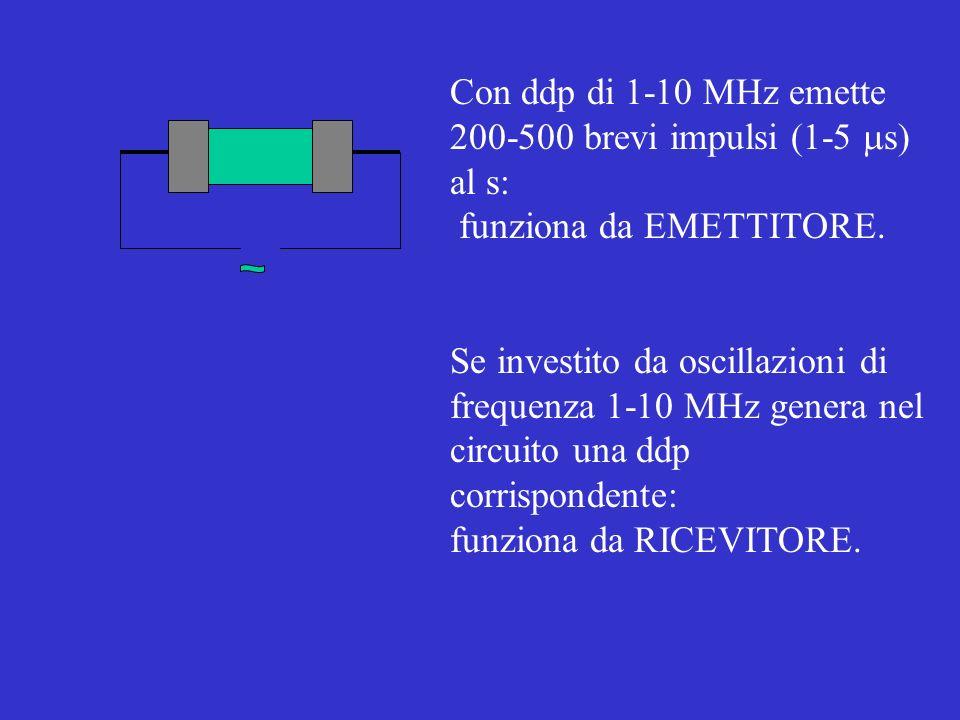Con ddp di 1-10 MHz emette 200-500 brevi impulsi (1-5 s) al s: funziona da EMETTITORE. Se investito da oscillazioni di frequenza 1-10 MHz genera nel c
