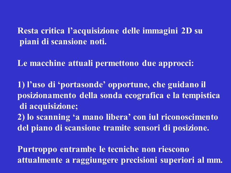 Resta critica lacquisizione delle immagini 2D su piani di scansione noti. Le macchine attuali permettono due approcci: 1) luso di portasonde opportune