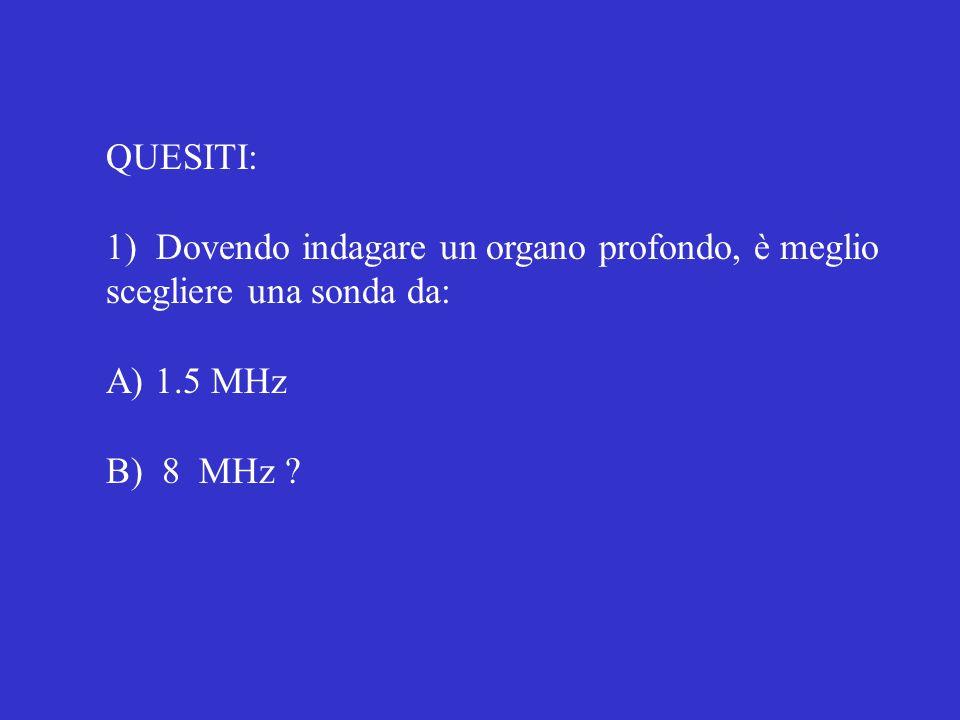 QUESITI: 1) Dovendo indagare un organo profondo, è meglio scegliere una sonda da: A) 1.5 MHz B) 8 MHz ?