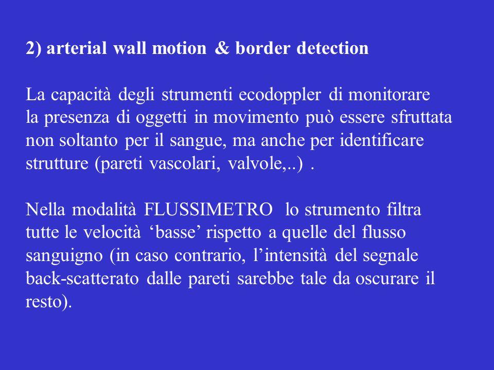 2) arterial wall motion & border detection La capacità degli strumenti ecodoppler di monitorare la presenza di oggetti in movimento può essere sfruttata non soltanto per il sangue, ma anche per identificare strutture (pareti vascolari, valvole,..).