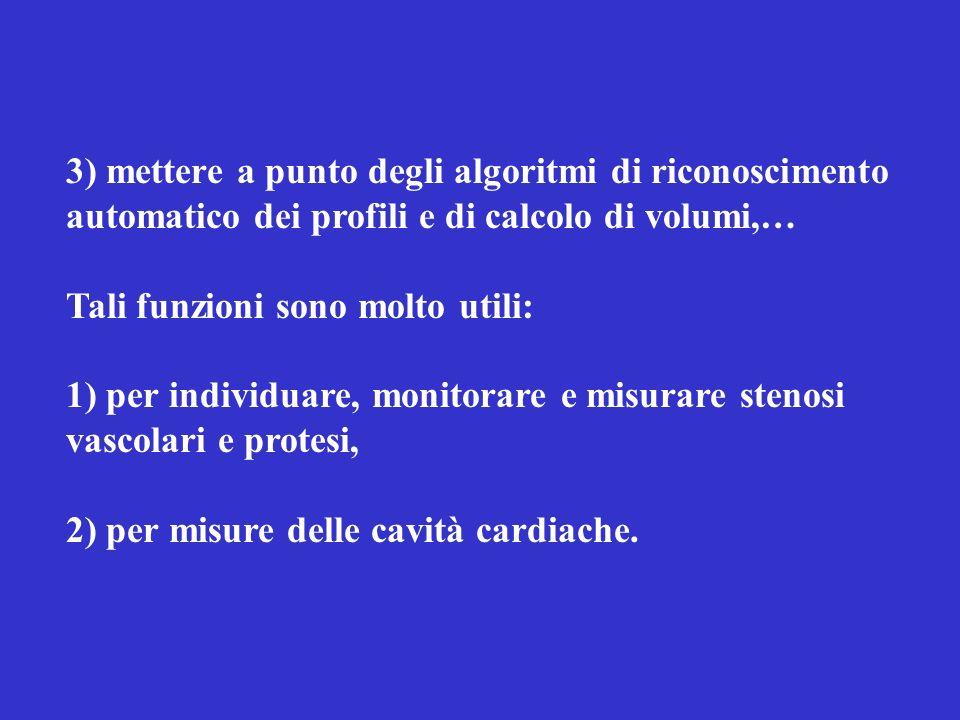 3) mettere a punto degli algoritmi di riconoscimento automatico dei profili e di calcolo di volumi,… Tali funzioni sono molto utili: 1) per individuare, monitorare e misurare stenosi vascolari e protesi, 2) per misure delle cavità cardiache.