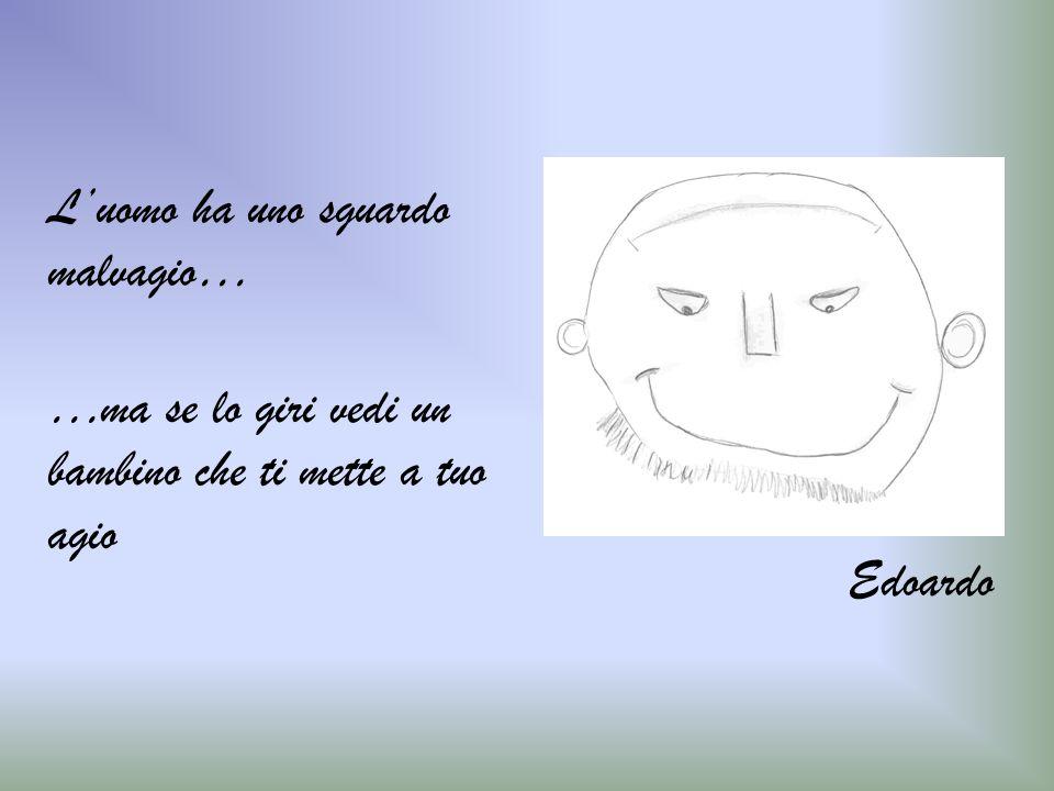…ma se lo giri vedi un bambino che ti mette a tuo agio Luomo ha uno sguardo malvagio… Edoardo