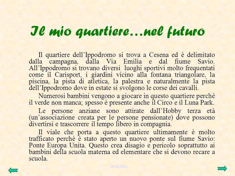 Il mio quartiere…nel futuro Il quartiere dellIppodromo si trova a Cesena ed è delimitato dalla campagna, dalla Via Emilia e dal fiume Savio. AllIppodr