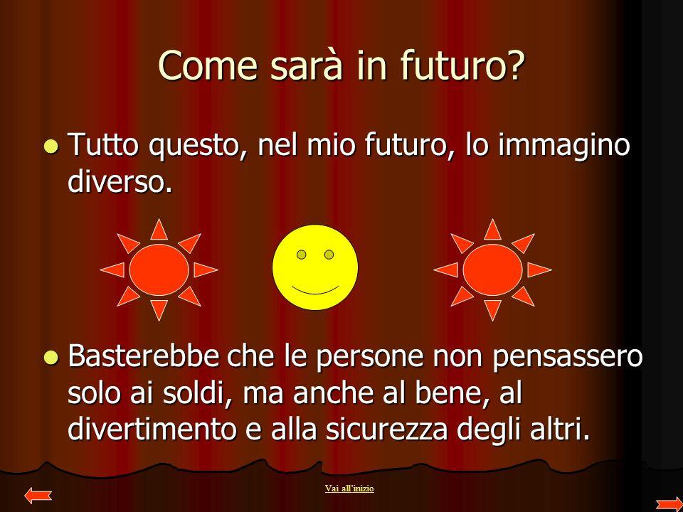 Come sarà in futuro? Tutto questo, nel mio futuro, lo immagino diverso. Tutto questo, nel mio futuro, lo immagino diverso. Basterebbe che le persone n