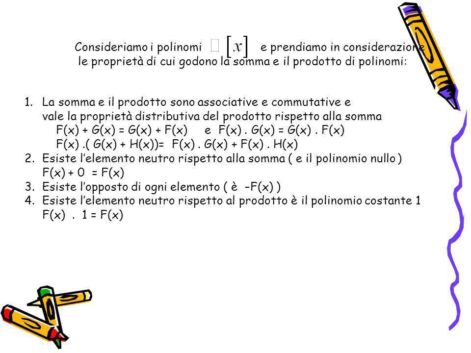 Consideriamo i polinomi e prendiamo in considerazione le proprietà di cui godono la somma e il prodotto di polinomi: 1.La somma e il prodotto sono associative e commutative e vale la proprietà distributiva del prodotto rispetto alla somma F(x) + G(x) = G(x) + F(x) e F(x).