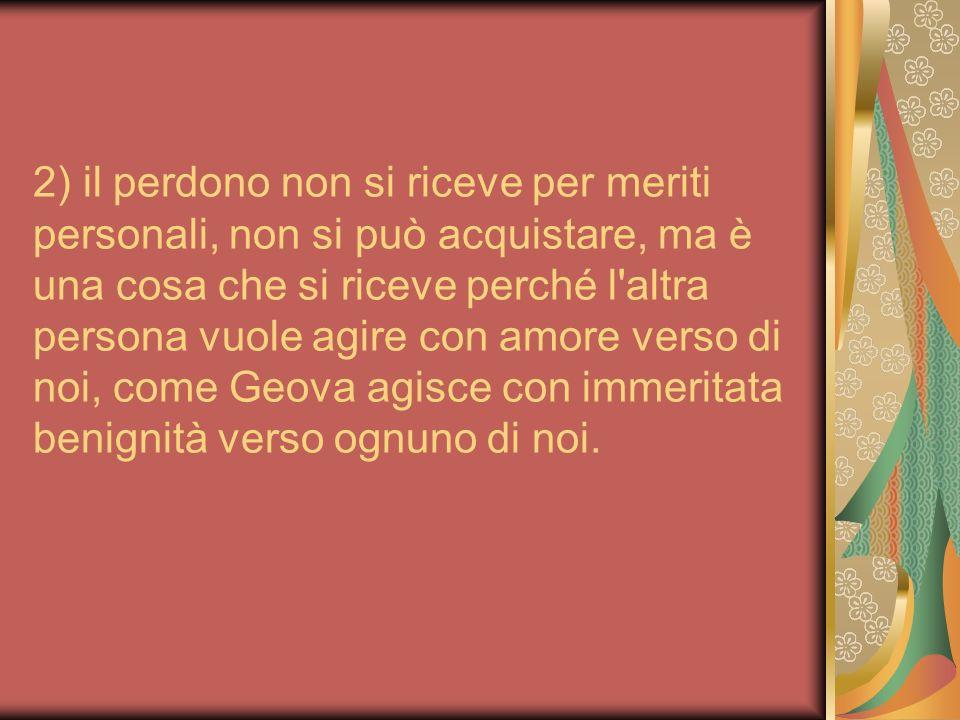 2) il perdono non si riceve per meriti personali, non si può acquistare, ma è una cosa che si riceve perché l'altra persona vuole agire con amore vers