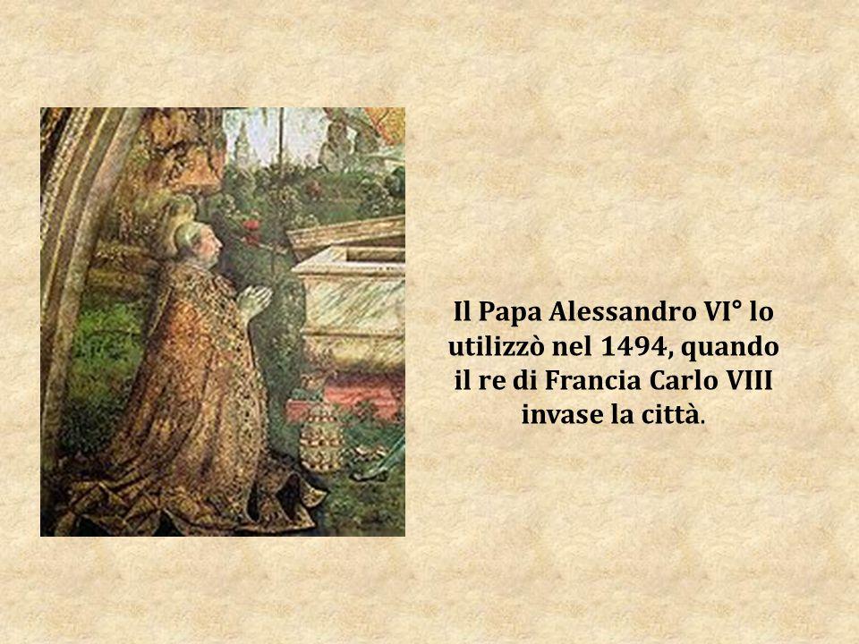 Il Papa Alessandro VI° lo utilizzò nel 1494, quando il re di Francia Carlo VIII invase la città.