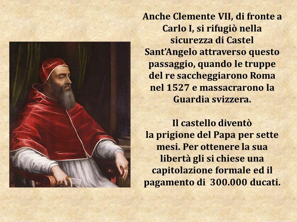 Anche Clemente VII, di fronte a Carlo I, si rifugiò nella sicurezza di Castel SantAngelo attraverso questo passaggio, quando le truppe del re saccheggiarono Roma nel 1527 e massacrarono la Guardia svizzera.