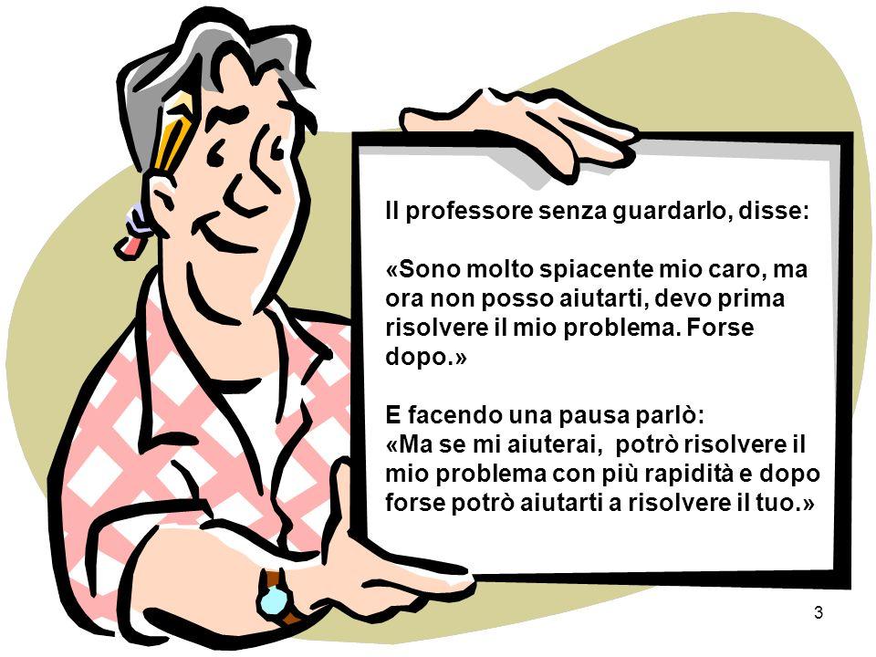 3 Il professore senza guardarlo, disse: «Sono molto spiacente mio caro, ma ora non posso aiutarti, devo prima risolvere il mio problema.