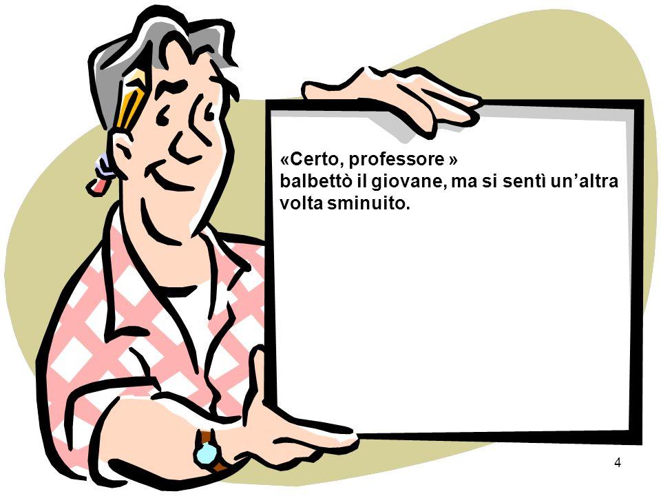 3 Il professore senza guardarlo, disse: «Sono molto spiacente mio caro, ma ora non posso aiutarti, devo prima risolvere il mio problema. Forse dopo.»