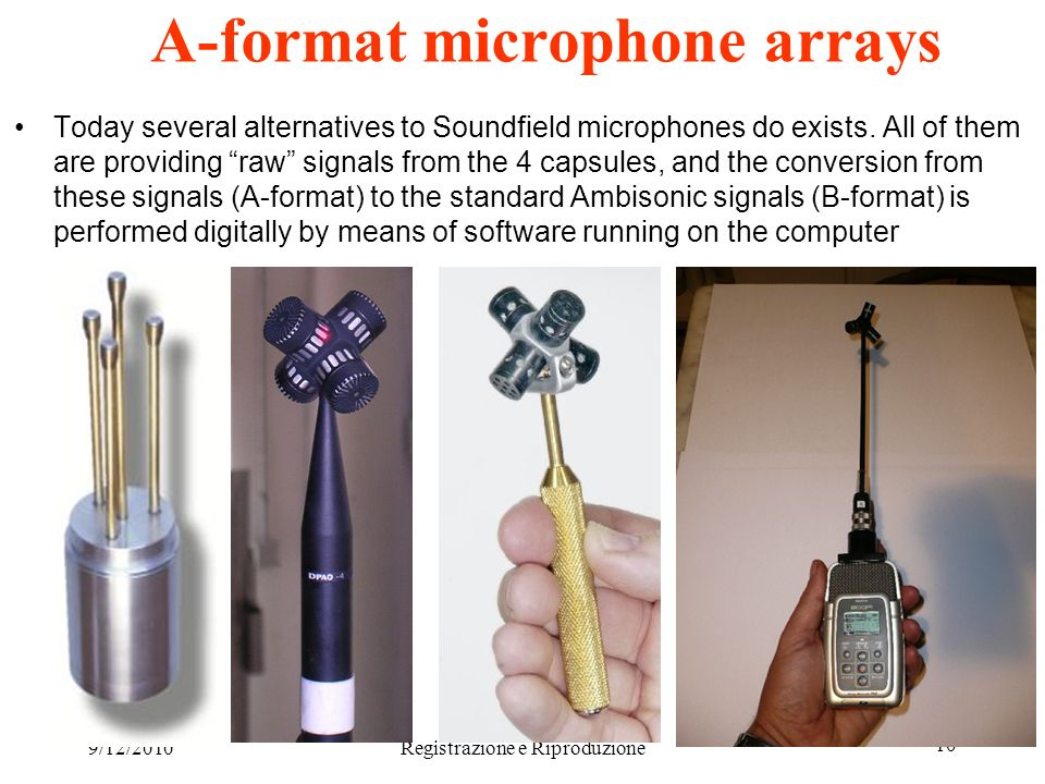 9/12/2010Registrazione e Riproduzione 10 A-format microphone arrays Today several alternatives to Soundfield microphones do exists. All of them are pr