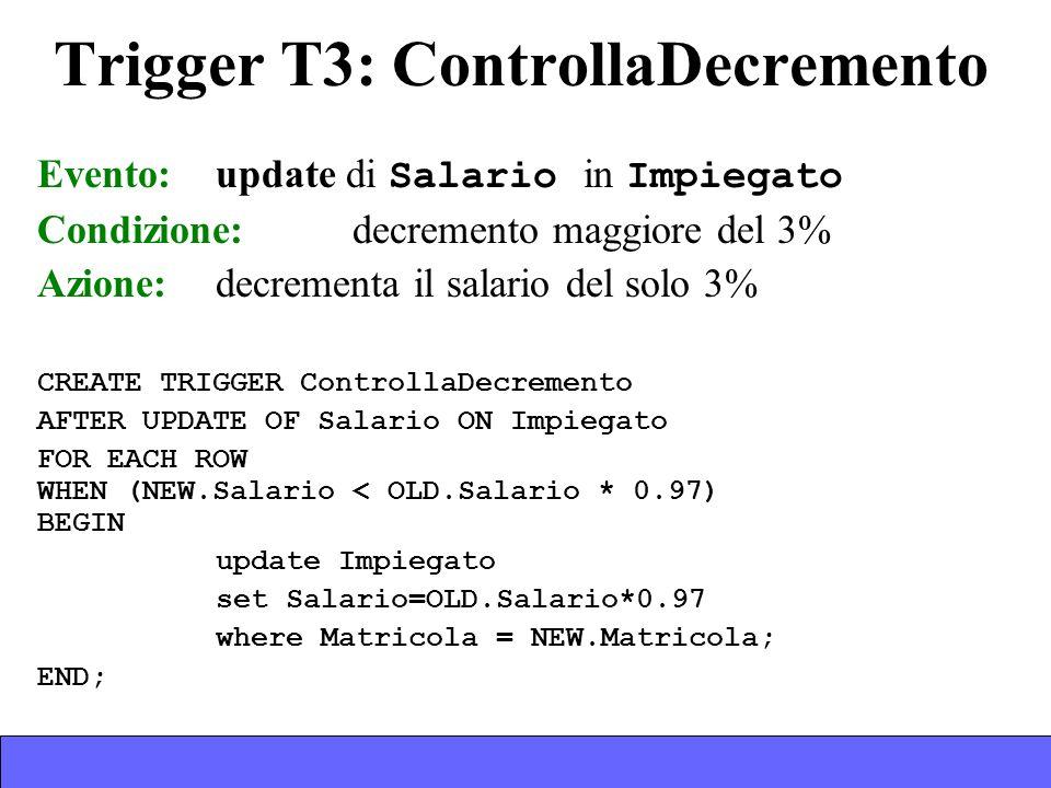 Trigger T3: ControllaDecremento Evento: update di Salario in Impiegato Condizione:decremento maggiore del 3% Azione:decrementa il salario del solo 3% CREATE TRIGGER ControllaDecremento AFTER UPDATE OF Salario ON Impiegato FOR EACH ROW WHEN (NEW.Salario < OLD.Salario * 0.97) BEGIN update Impiegato set Salario=OLD.Salario*0.97 where Matricola = NEW.Matricola; END;
