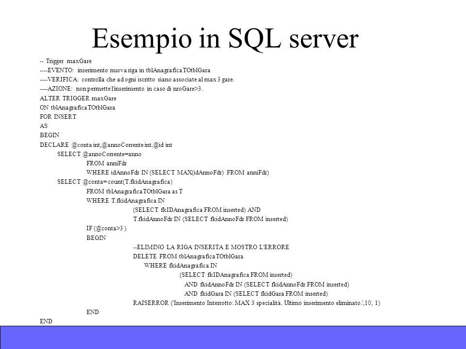 Esempio in SQL server -- Trigger maxGare ----EVENTO: inserimento nuova riga in tblAnagraficaTOtblGara ----VERIFICA: controlla che ad ogni iscritto siano associate al max 3 gare.