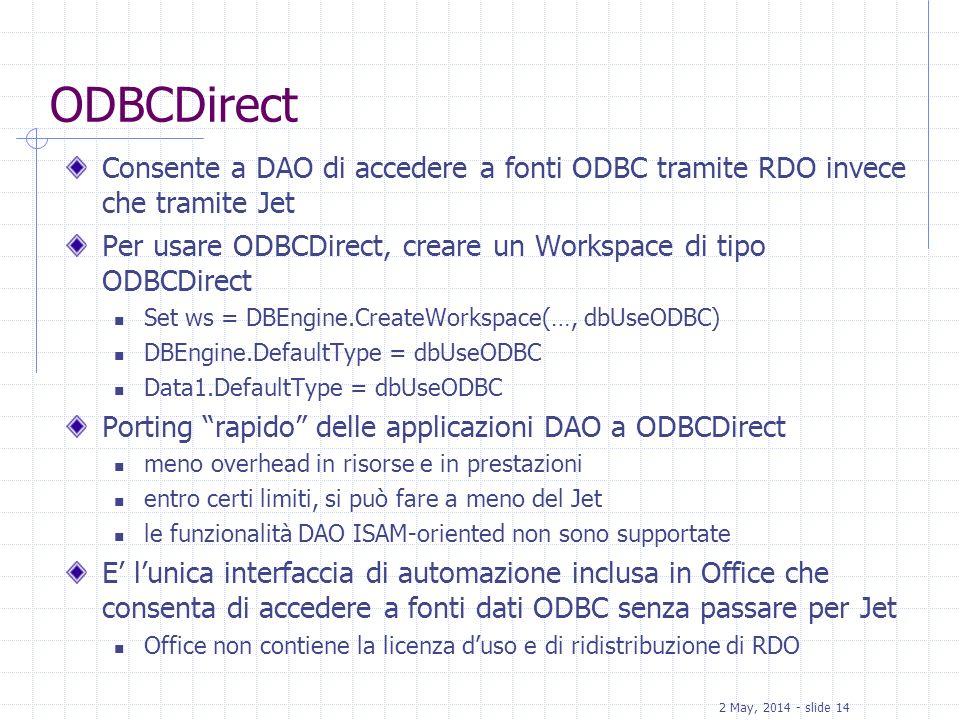 2 May, 2014 - slide 14 ODBCDirect Consente a DAO di accedere a fonti ODBC tramite RDO invece che tramite Jet Per usare ODBCDirect, creare un Workspace