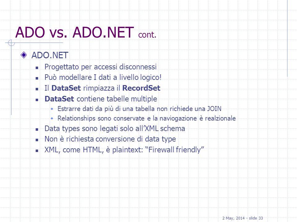 2 May, 2014 - slide 33 ADO vs. ADO.NET cont. ADO.NET Progettato per accessi disconnessi Può modellare I dati a livello logico! Il DataSet rimpiazza il