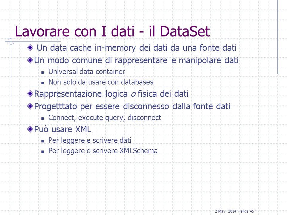 2 May, 2014 - slide 45 Lavorare con I dati - il DataSet Un data cache in-memory dei dati da una fonte dati Un modo comune di rappresentare e manipolar