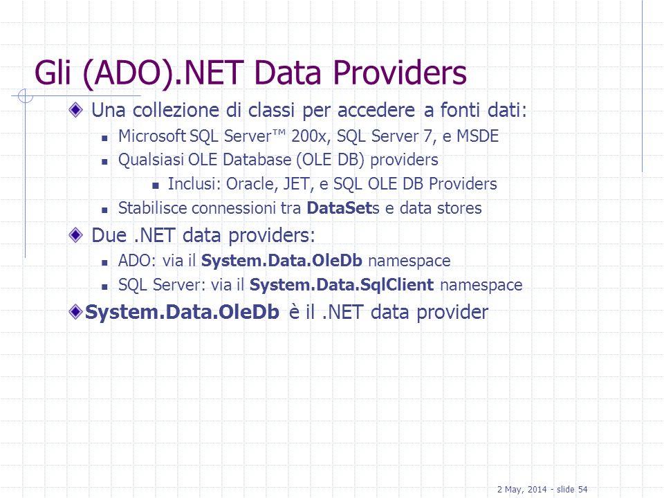 2 May, 2014 - slide 54 Gli (ADO).NET Data Providers Una collezione di classi per accedere a fonti dati: Microsoft SQL Server 200x, SQL Server 7, e MSD