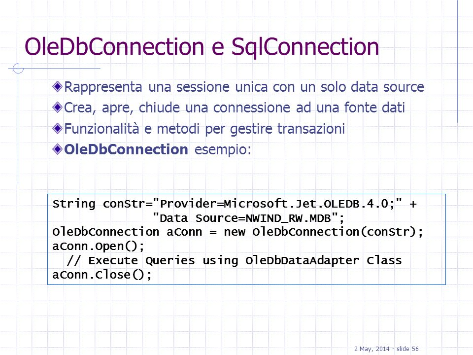 2 May, 2014 - slide 56 OleDbConnection e SqlConnection Rappresenta una sessione unica con un solo data source Crea, apre, chiude una connessione ad un
