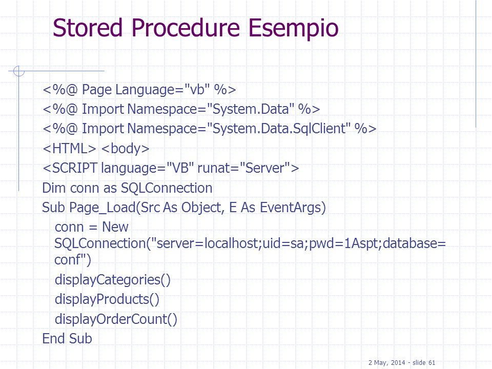 2 May, 2014 - slide 61 Stored Procedure Esempio Dim conn as SQLConnection Sub Page_Load(Src As Object, E As EventArgs) conn = New SQLConnection(