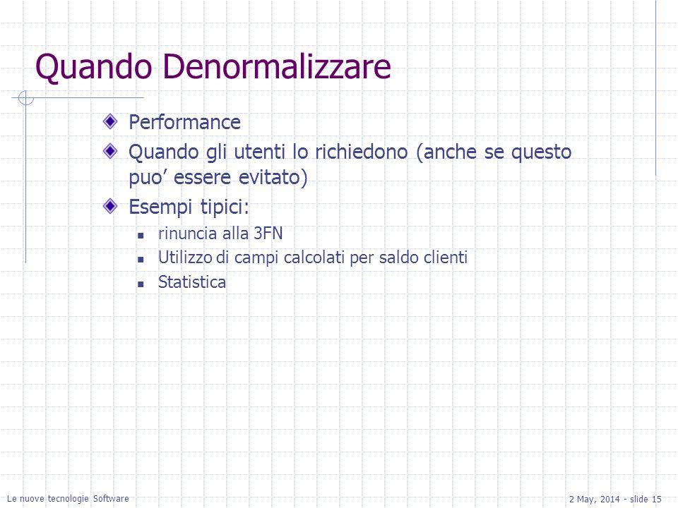 2 May, 2014 - slide 15 Le nuove tecnologie Software Quando Denormalizzare Performance Quando gli utenti lo richiedono (anche se questo puo essere evitato) Esempi tipici: rinuncia alla 3FN Utilizzo di campi calcolati per saldo clienti Statistica