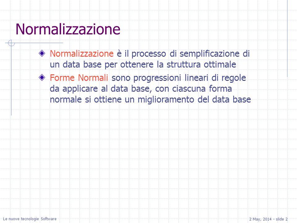 2 May, 2014 - slide 2 Le nuove tecnologie Software Normalizzazione Normalizzazione è il processo di semplificazione di un data base per ottenere la struttura ottimale Forme Normali sono progressioni lineari di regole da applicare al data base, con ciascuna forma normale si ottiene un miglioramento del data base