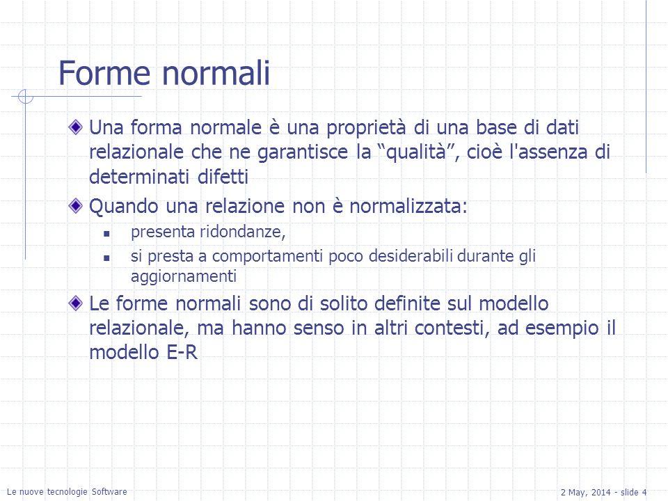 2 May, 2014 - slide 4 Le nuove tecnologie Software Forme normali Una forma normale è una proprietà di una base di dati relazionale che ne garantisce la qualità, cioè l assenza di determinati difetti Quando una relazione non è normalizzata: presenta ridondanze, si presta a comportamenti poco desiderabili durante gli aggiornamenti Le forme normali sono di solito definite sul modello relazionale, ma hanno senso in altri contesti, ad esempio il modello E-R
