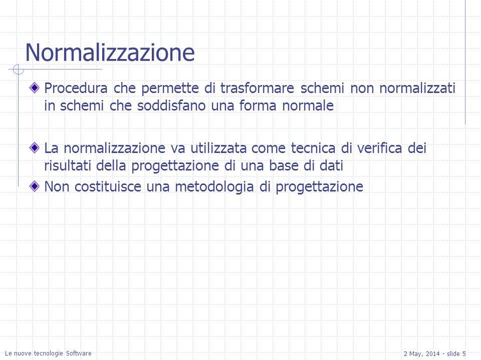 2 May, 2014 - slide 5 Le nuove tecnologie Software Normalizzazione Procedura che permette di trasformare schemi non normalizzati in schemi che soddisfano una forma normale La normalizzazione va utilizzata come tecnica di verifica dei risultati della progettazione di una base di dati Non costituisce una metodologia di progettazione