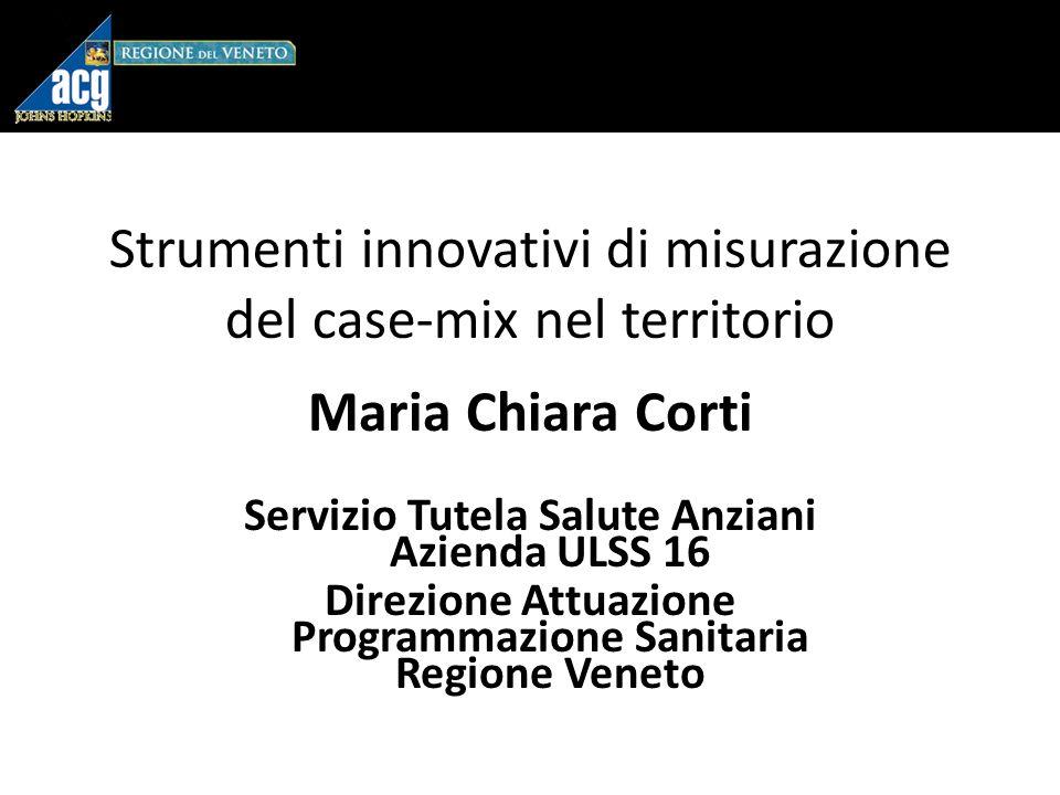 Strumenti innovativi di misurazione del case-mix nel territorio Maria Chiara Corti Servizio Tutela Salute Anziani Azienda ULSS 16 Direzione Attuazione Programmazione Sanitaria Regione Veneto