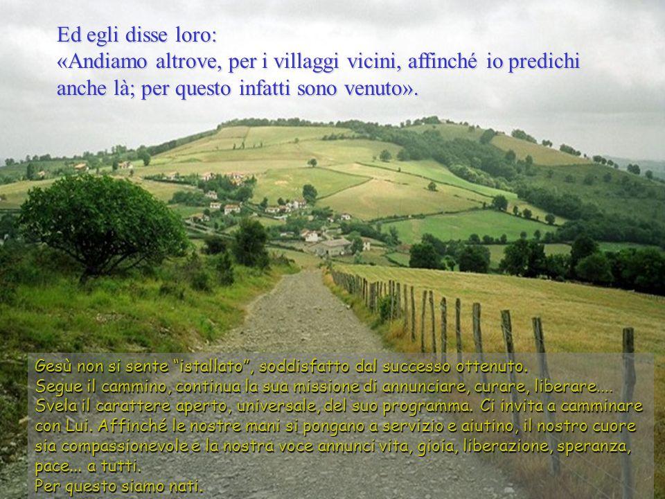 Ed egli disse loro: «Andiamo altrove, per i villaggi vicini, affinché io predichi anche là; per questo infatti sono venuto».