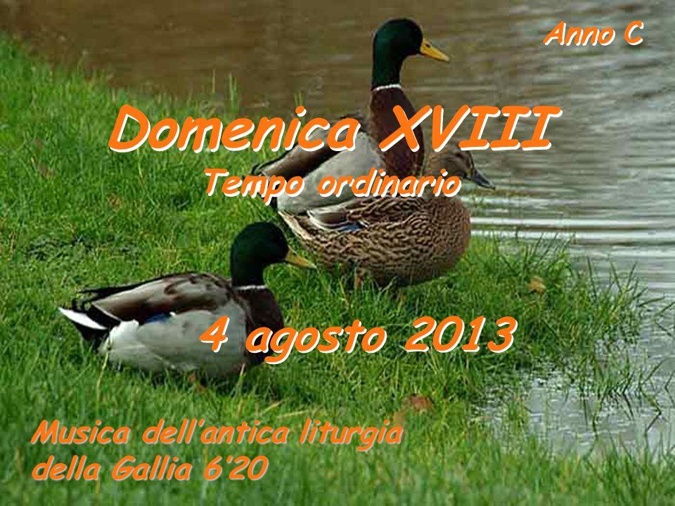 Anno C Domenica XVIII Tempo ordinario Domenica XVIII Tempo ordinario 4 agosto 2013 Musica dellantica liturgia della Gallia 620