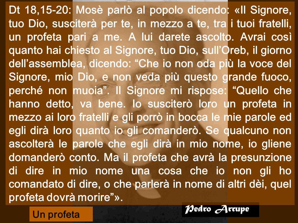 Pedro Arrupe Dt 18,15-20: Mosè parlò al popolo dicendo: «Il Signore, tuo Dio, susciterà per te, in mezzo a te, tra i tuoi fratelli, un profeta pari a me.