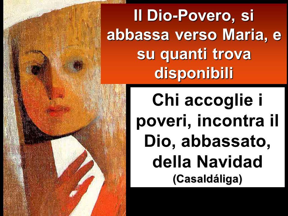 Chi accoglie i poveri, incontra il Dio, abbassato, della Navidad (Casaldáliga) Il Dio-Povero, si abbassa verso Maria, e su quanti trova disponibili