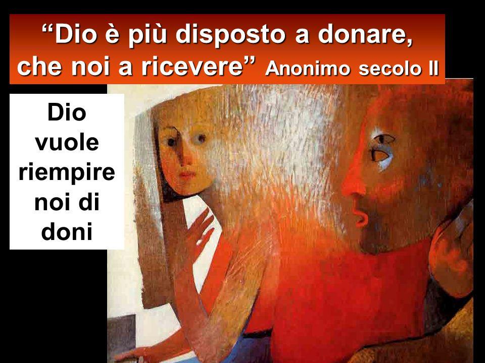 Dio vuole riempire noi di doni Dio è più disposto a donare, che noi a ricevere Anonimo secolo II