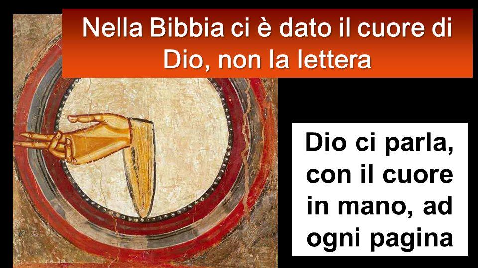 Dio ci parla, con il cuore in mano, ad ogni pagina Nella Bibbia ci è dato il cuore di Dio, non la lettera
